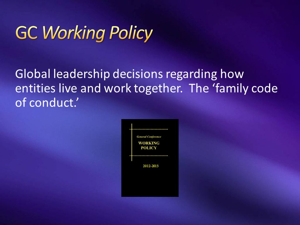 GC Working Policy Global leadership decisions regarding how entities live and work together. The 'family code of conduct.'