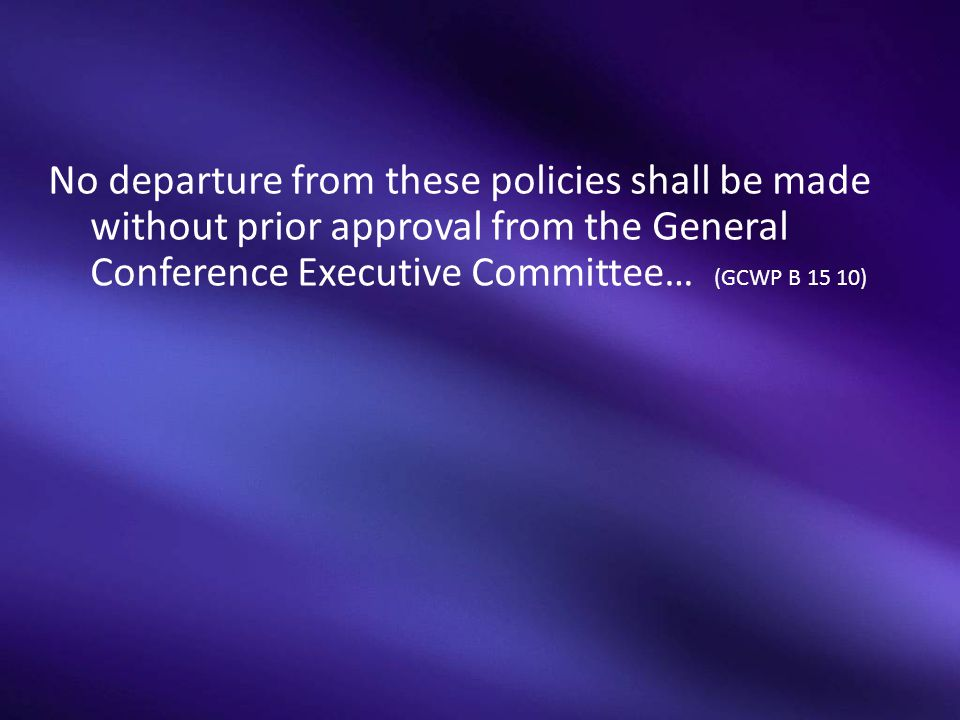 No departure from these policies shall be made without prior approval from the General Conference Executive Committee… (GCWP B 15 10)