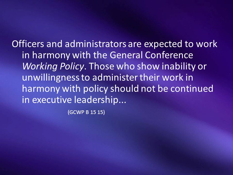 Officers and administrators are expected to work in harmony with the General Conference Working Policy.