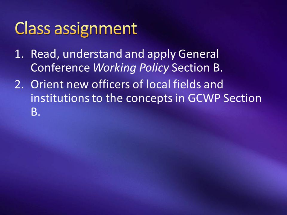 Class assignment Read, understand and apply General Conference Working Policy Section B.