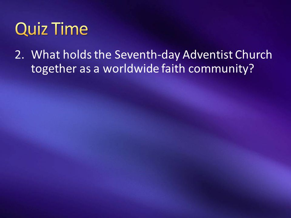 Quiz Time What holds the Seventh-day Adventist Church together as a worldwide faith community
