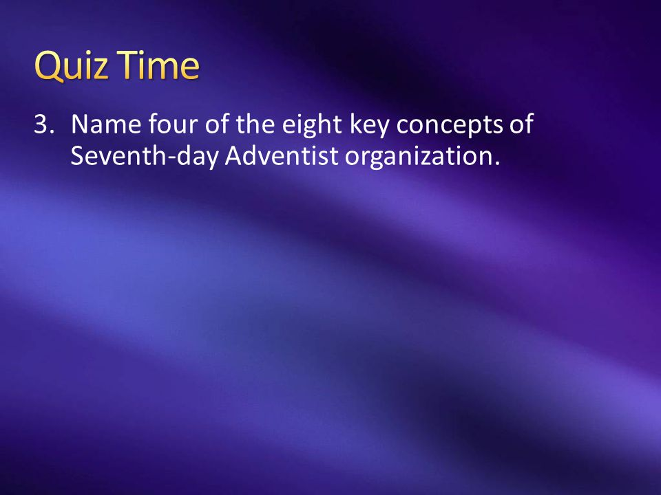 Quiz Time Name four of the eight key concepts of Seventh-day Adventist organization.