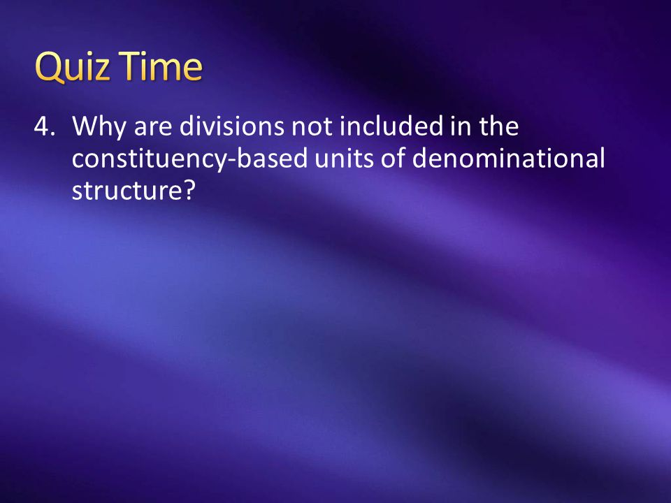 Quiz Time Why are divisions not included in the constituency-based units of denominational structure