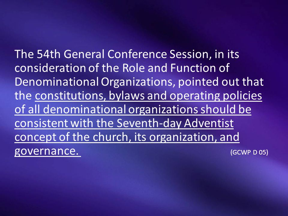 The 54th General Conference Session, in its consideration of the Role and Function of Denominational Organizations, pointed out that the constitutions, bylaws and operating policies of all denominational organizations should be consistent with the Seventh-day Adventist concept of the church, its organization, and governance.