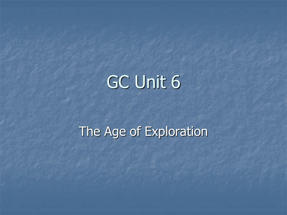 GC Unit 6 The Age of Exploration