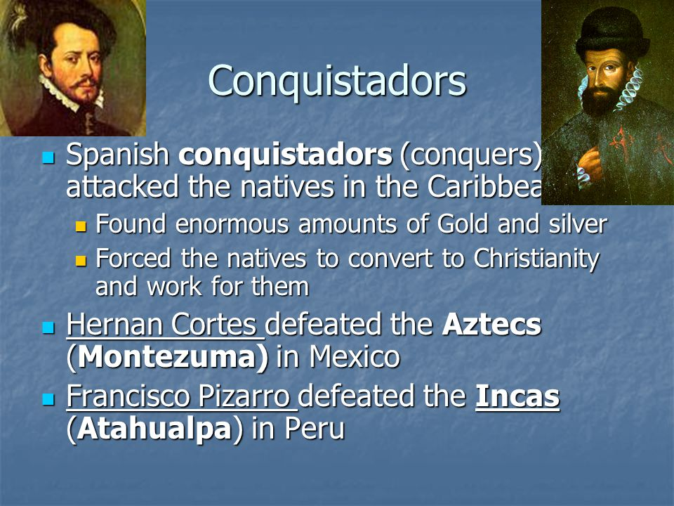 Conquistadors Spanish conquistadors (conquers) attacked the natives in the Caribbean. Found enormous amounts of Gold and silver.
