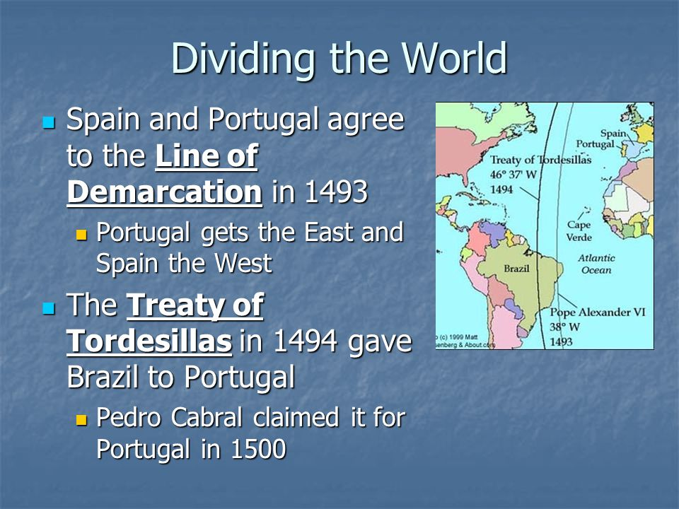 Dividing the World Spain and Portugal agree to the Line of Demarcation in 1493. Portugal gets the East and Spain the West.