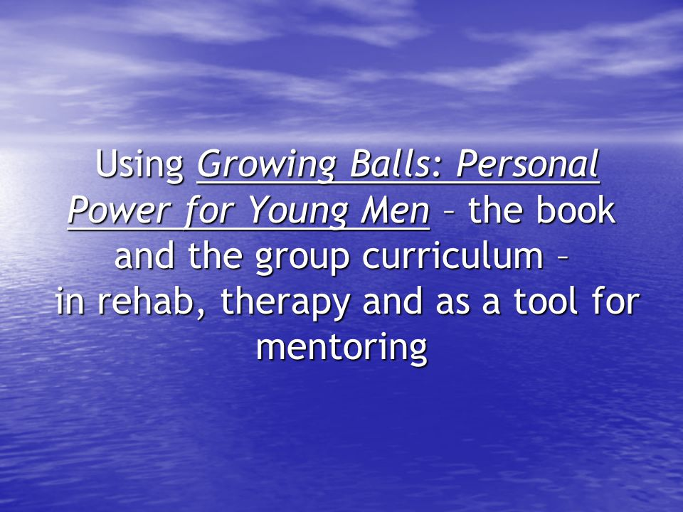 Using Growing Balls: Personal Power for Young Men – the book and the group curriculum – in rehab, therapy and as a tool for mentoring