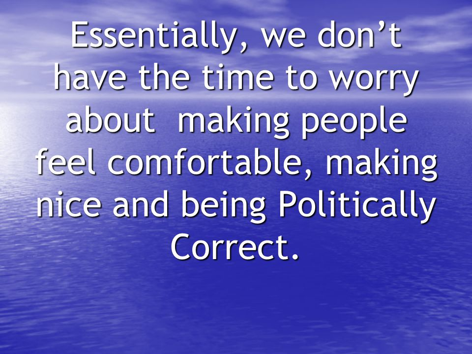 Essentially, we don't have the time to worry about making people feel comfortable, making nice and being Politically Correct.
