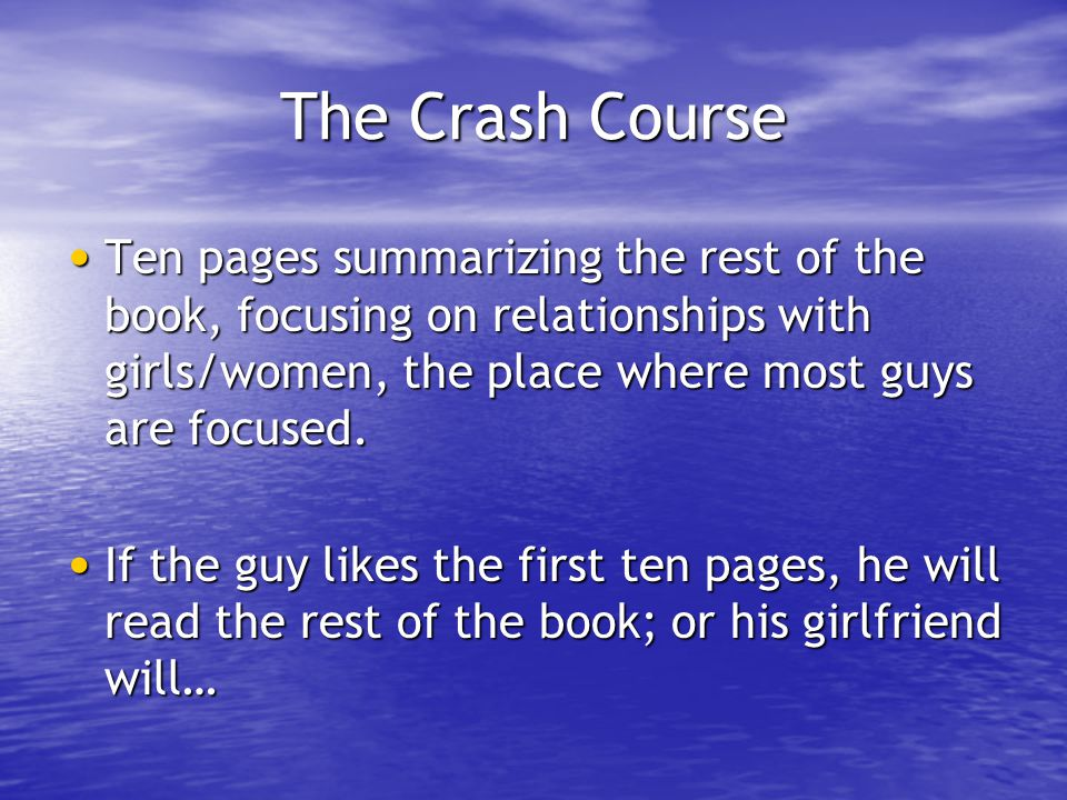 The Crash Course Ten pages summarizing the rest of the book, focusing on relationships with girls/women, the place where most guys are focused.