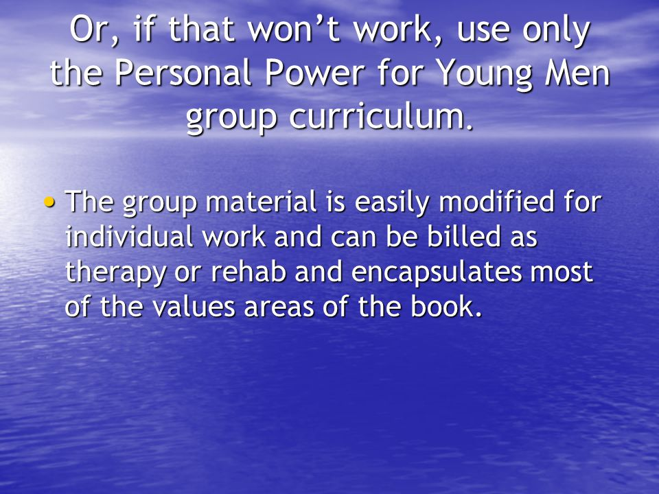 Or, if that won't work, use only the Personal Power for Young Men group curriculum.