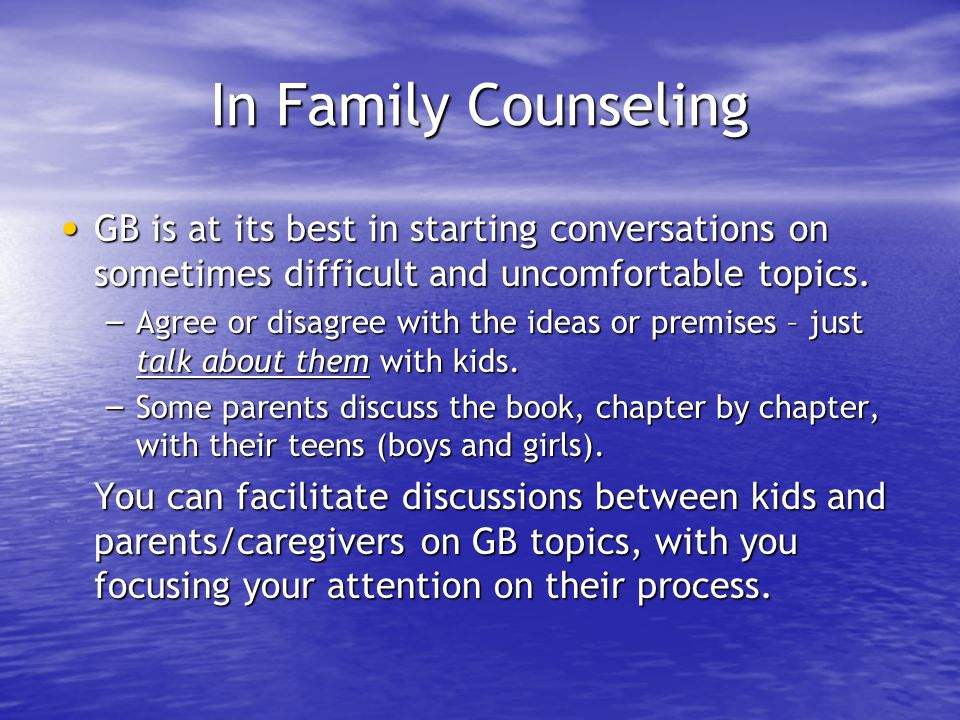 In Family Counseling GB is at its best in starting conversations on sometimes difficult and uncomfortable topics.