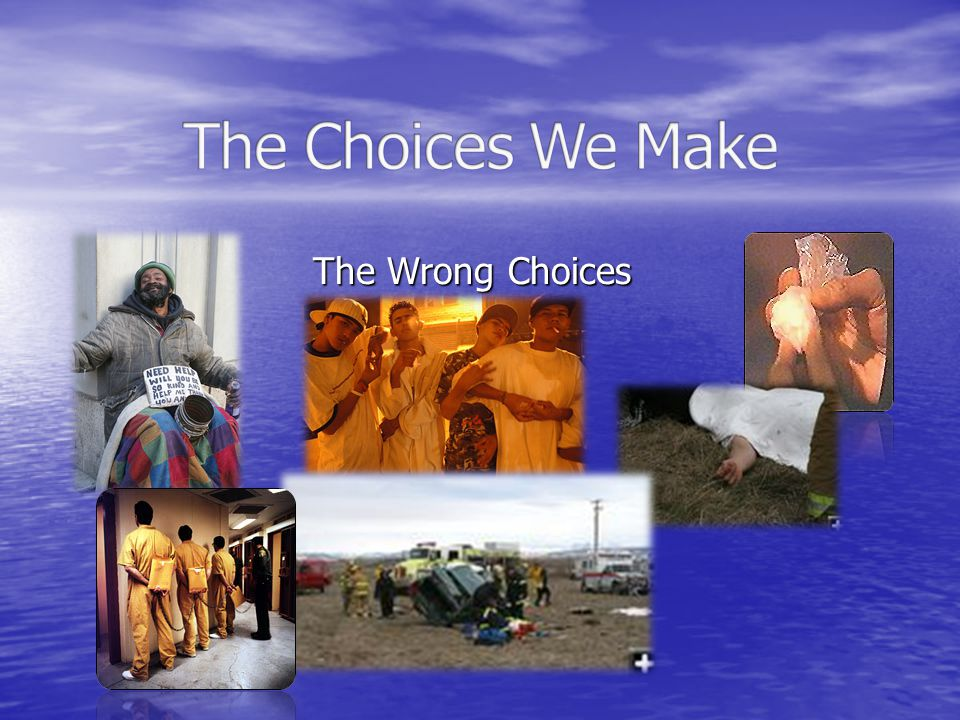 The Choices We Make The Wrong Choices