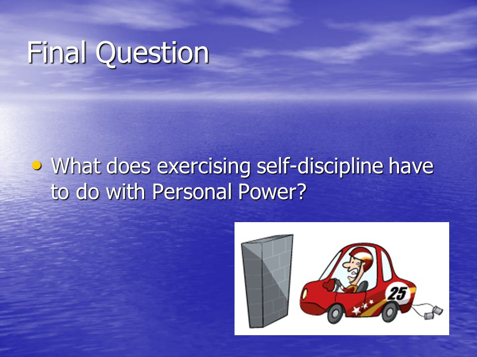 Final Question What does exercising self-discipline have to do with Personal Power