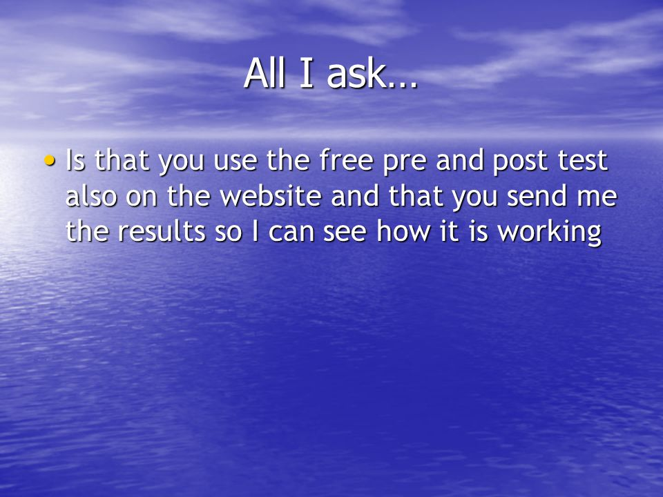 All I ask… Is that you use the free pre and post test also on the website and that you send me the results so I can see how it is working.