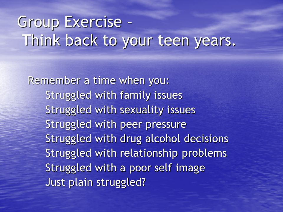 Group Exercise – Think back to your teen years.
