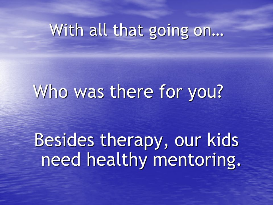 Besides therapy, our kids need healthy mentoring.