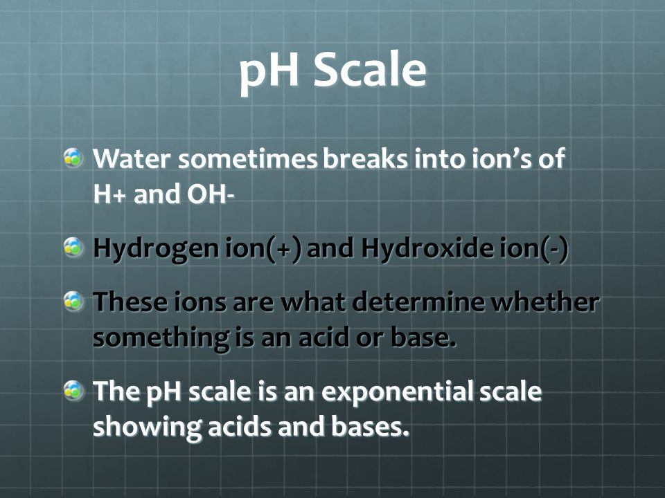 pH Scale Water sometimes breaks into ion's of H+ and OH-