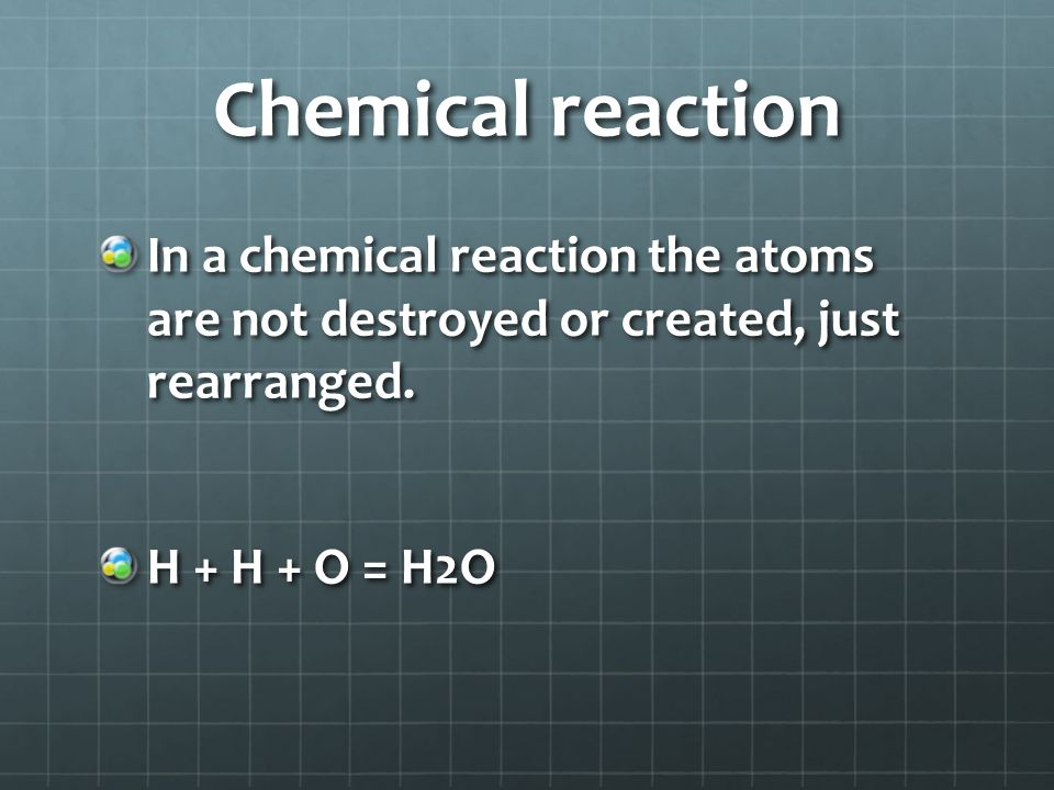 Chemical reaction In a chemical reaction the atoms are not destroyed or created, just rearranged.