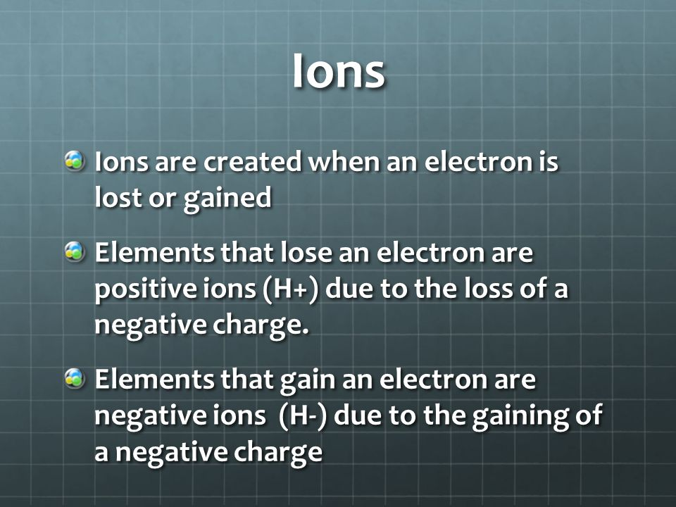 Ions Ions are created when an electron is lost or gained