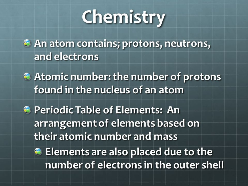 Chemistry An atom contains; protons, neutrons, and electrons