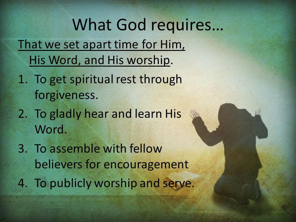 What God requires… That we set apart time for Him, His Word, and His worship. To get spiritual rest through forgiveness.