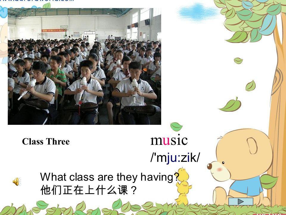 music Class Three / mju:zik/ What class are they having 他们正在上什么课?