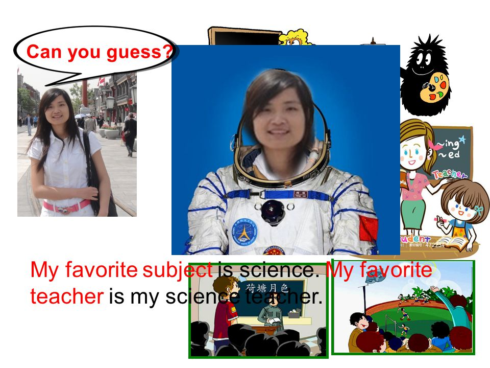 Can you guess My favorite subject is science. My favorite teacher is my science teacher.