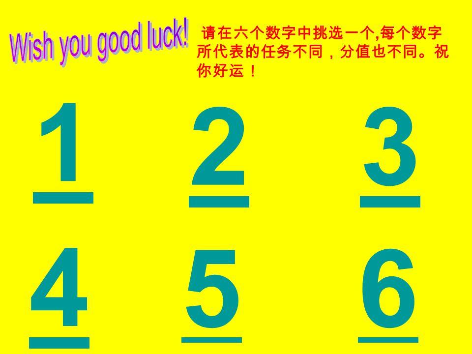 Wish you good luck! 请在六个数字中挑选一个,每个数字所代表的任务不同,分值也不同。祝你好运! 1 2 3 4 5 6