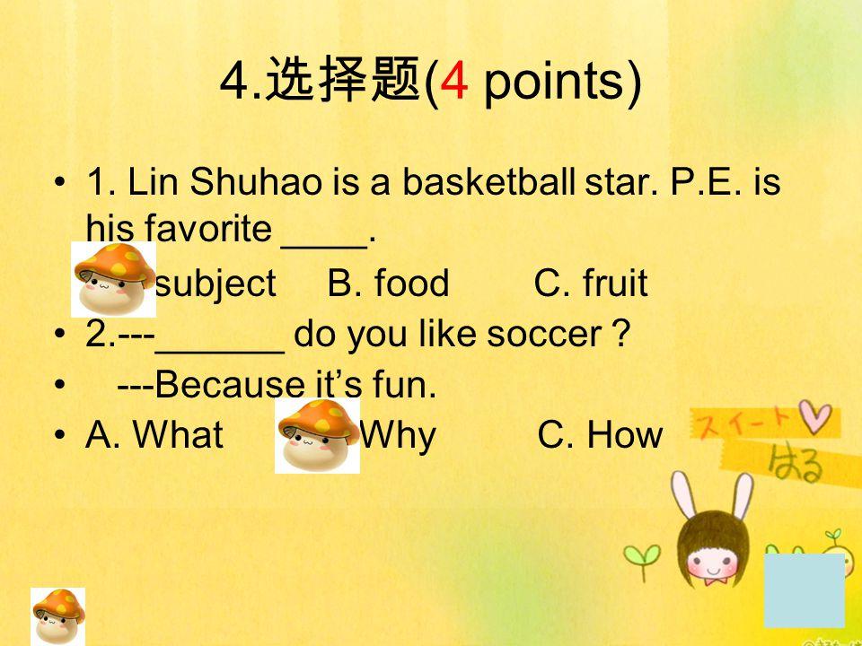 4.选择题(4 points) 1. Lin Shuhao is a basketball star. P.E. is his favorite ____. A. subject B. food C. fruit.
