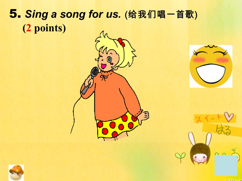5. Sing a song for us. (给我们唱一首歌) (2 points)