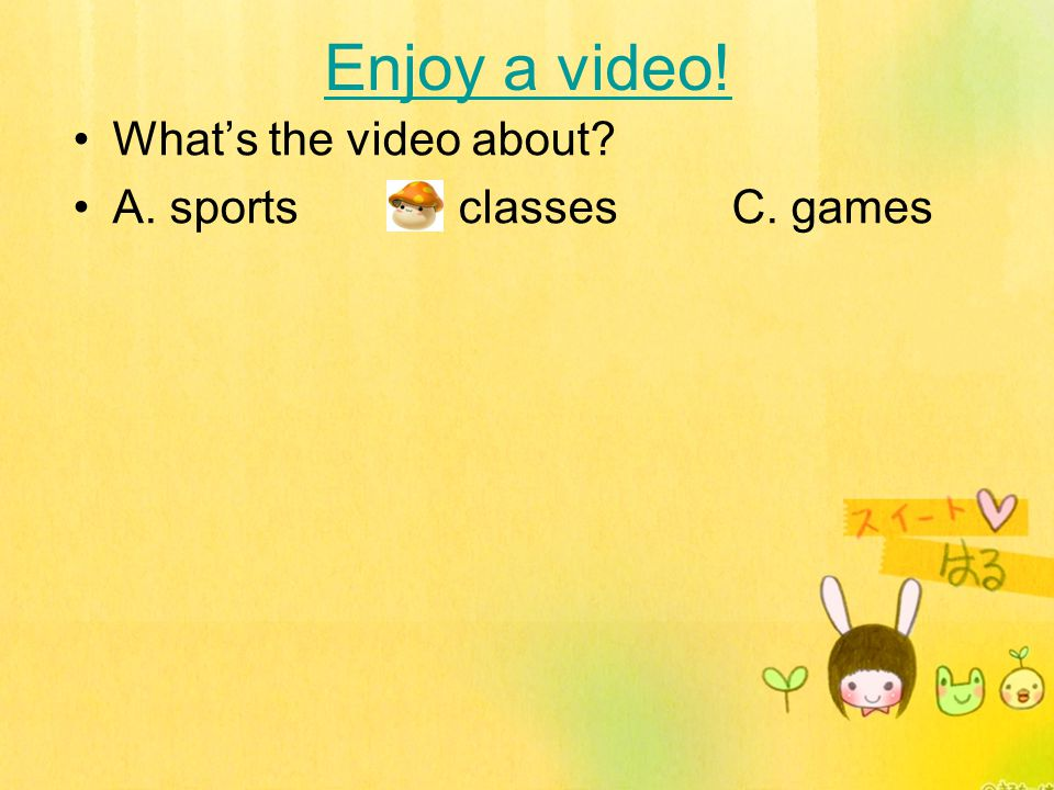 Enjoy a video! What's the video about A. sports B. classes C. games