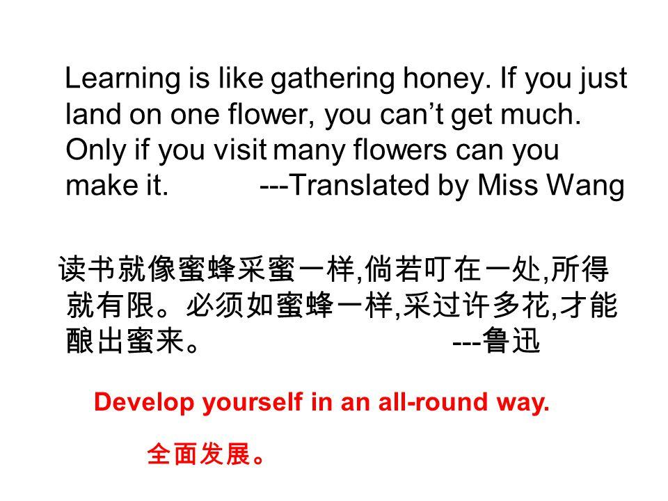 读书就像蜜蜂采蜜一样,倘若叮在一处,所得就有限。必须如蜜蜂一样,采过许多花,才能酿出蜜来。 ---鲁迅