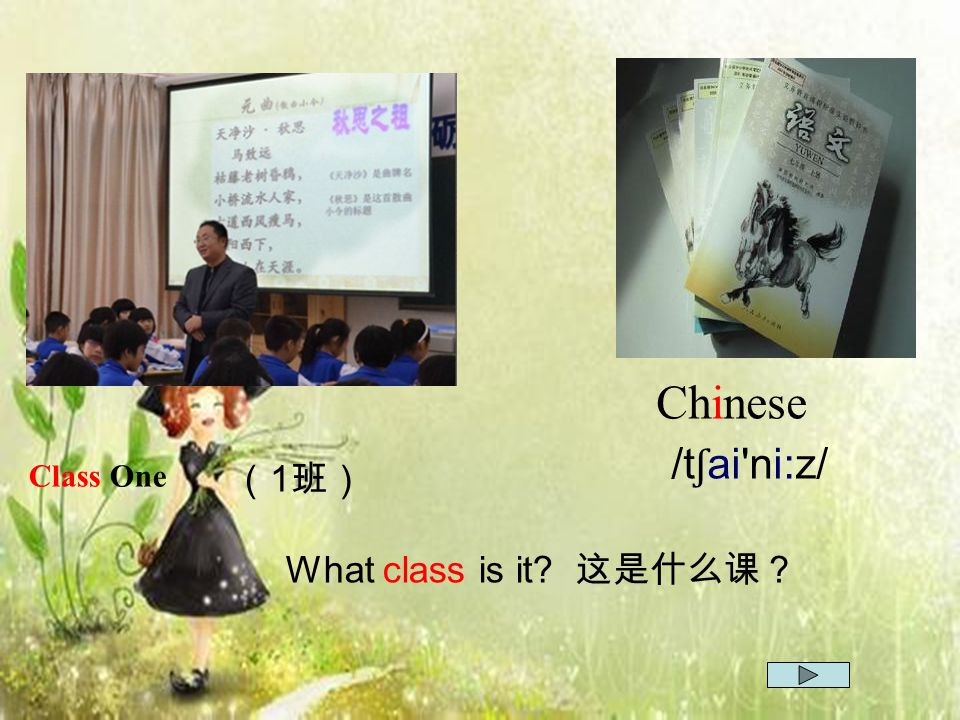 Chinese /tʃai ni:z/ Class One (1班) What class is it 这是什么课?