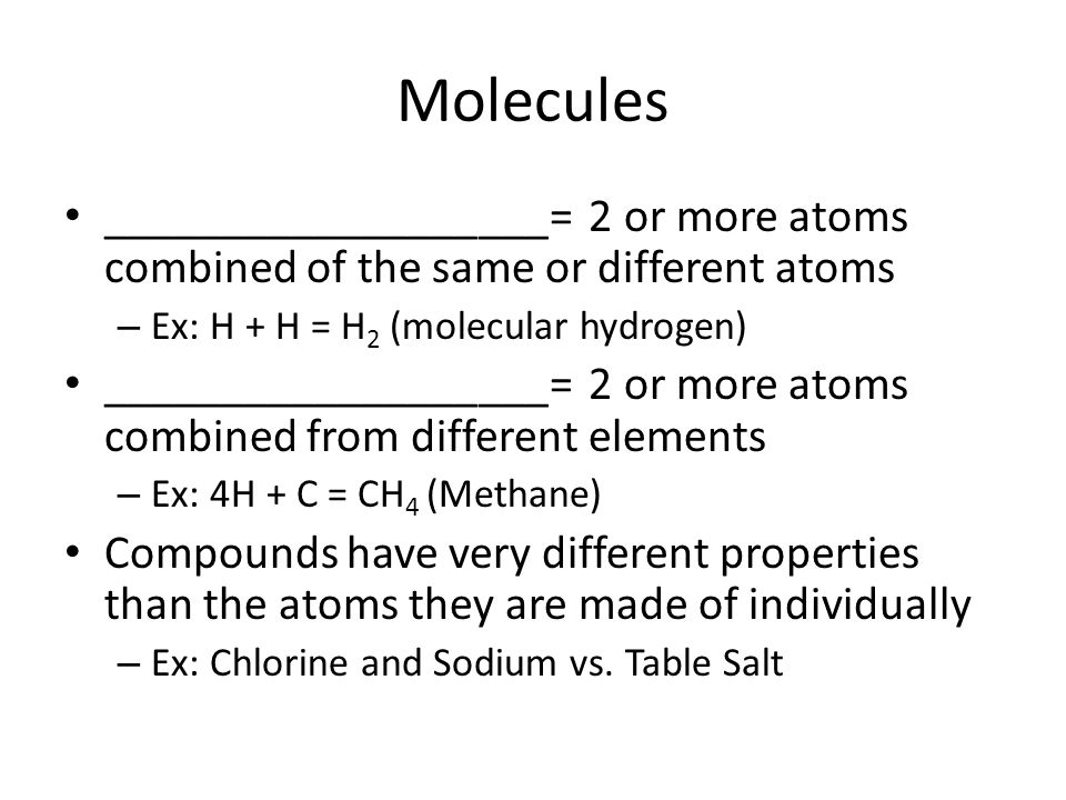 Molecules ___________________= 2 or more atoms combined of the same or different atoms. Ex: H + H = H2 (molecular hydrogen)