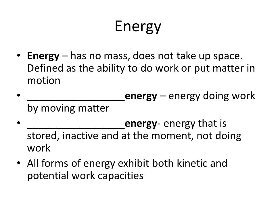 Energy Energy – has no mass, does not take up space. Defined as the ability to do work or put matter in motion.