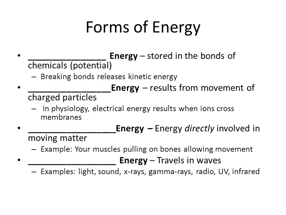 Forms of Energy ________________ Energy – stored in the bonds of chemicals (potential) Breaking bonds releases kinetic energy.