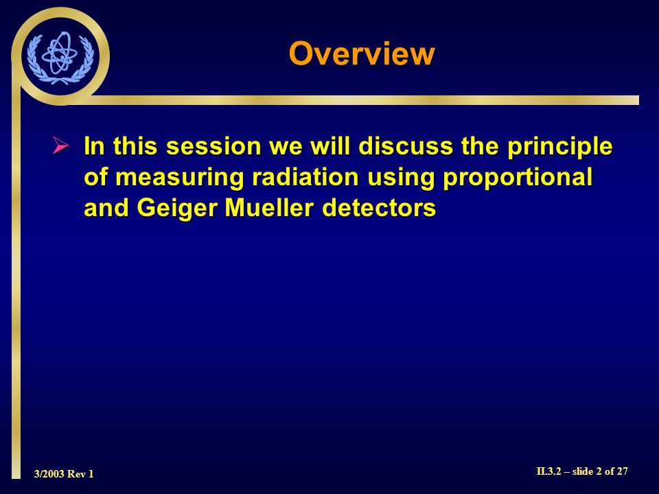 Overview In this session we will discuss the principle of measuring radiation using proportional and Geiger Mueller detectors.