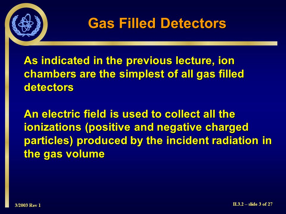 Gas Filled Detectors As indicated in the previous lecture, ion chambers are the simplest of all gas filled detectors.