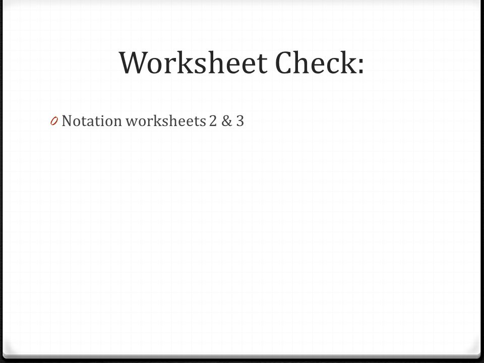 Worksheet Check: Notation worksheets 2 & 3