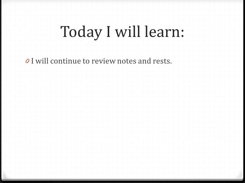 Today I will learn: I will continue to review notes and rests.