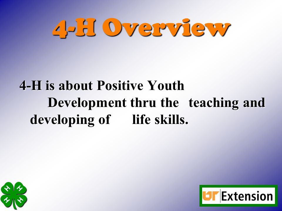 4-H Overview 4-H is about Positive Youth Development thru the teaching and developing of life skills.