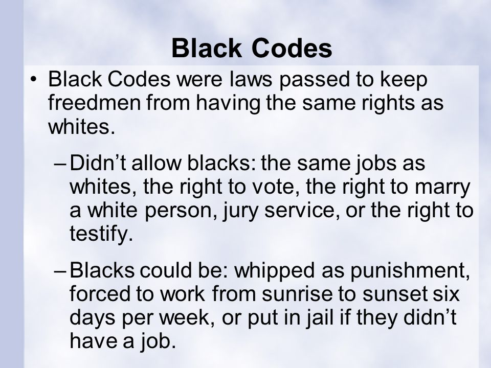 Black Codes Black Codes were laws passed to keep freedmen from having the same rights as whites.