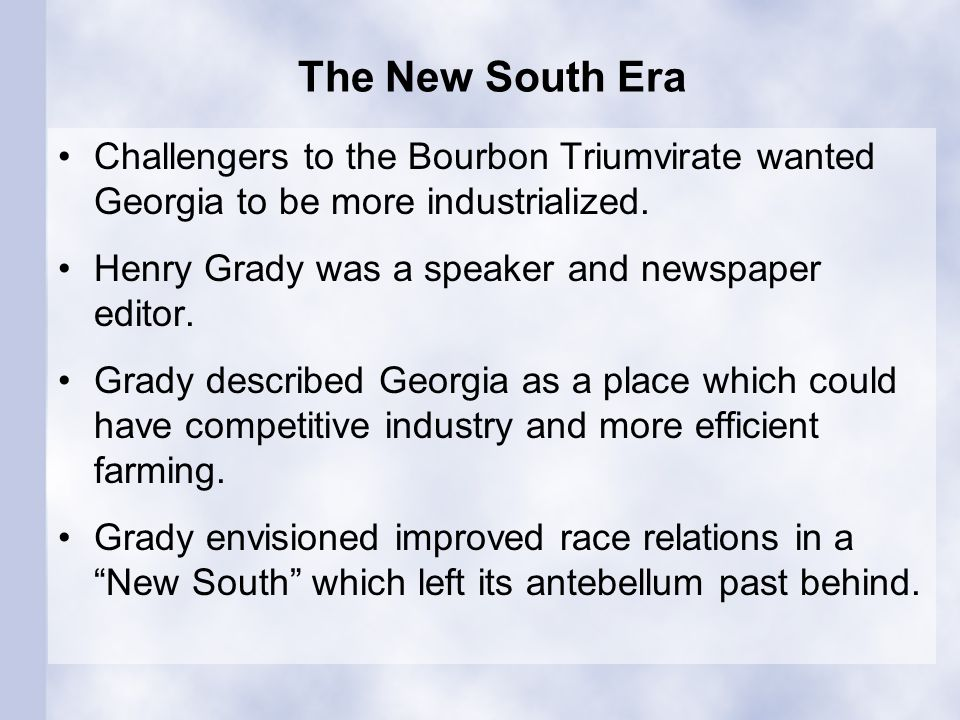 The New South Era Challengers to the Bourbon Triumvirate wanted Georgia to be more industrialized. Henry Grady was a speaker and newspaper editor.