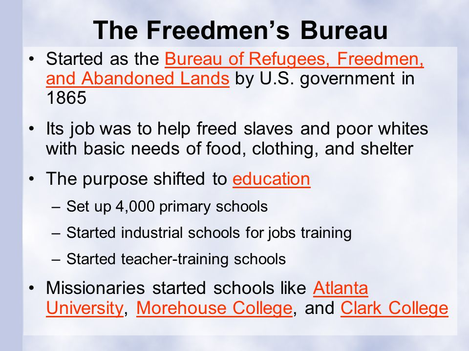 The Freedmen's Bureau Started as the Bureau of Refugees, Freedmen, and Abandoned Lands by U.S. government in 1865.