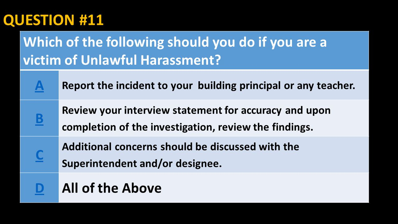 QUESTION #11 Which of the following should you do if you are a victim of Unlawful Harassment A.