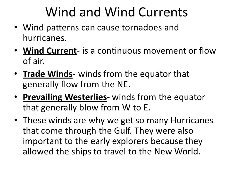 Wind and Wind Currents Wind patterns can cause tornadoes and hurricanes. Wind Current- is a continuous movement or flow of air.
