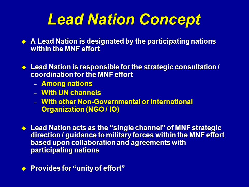 Lead Nation Concept A Lead Nation is designated by the participating nations within the MNF effort.