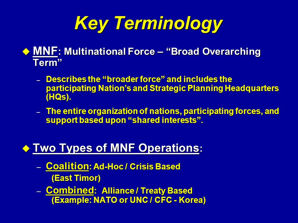 Key Terminology MNF: Multinational Force – Broad Overarching Term