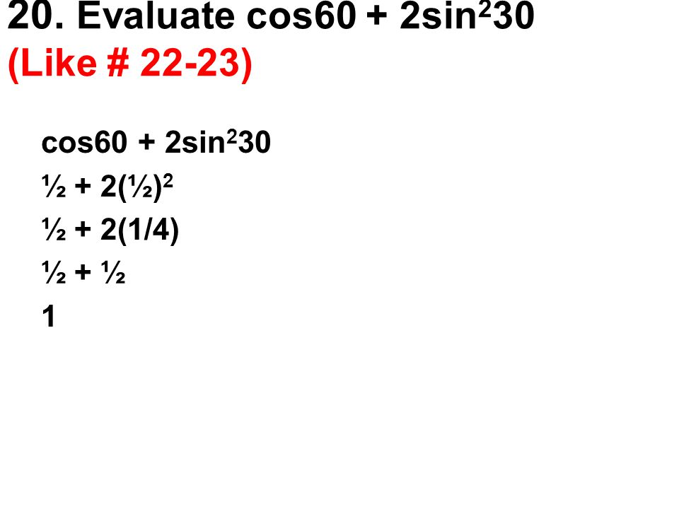 20. Evaluate cos60 + 2sin230 (Like # 22-23)